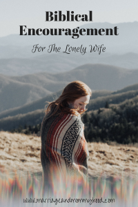 There are times when most of us feel lonely as a wife or mother, here is some Biblical encouragement for those tough times. #encouragement #biblical #christian #wife #mother #lonely #toughtimes @godschicki @marriagemomlife